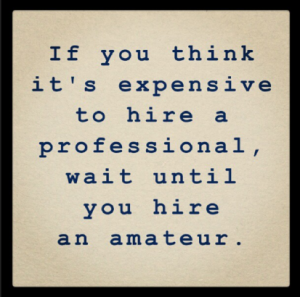 If you think it 's expensive to hire a professional, wait until you hire an amateur