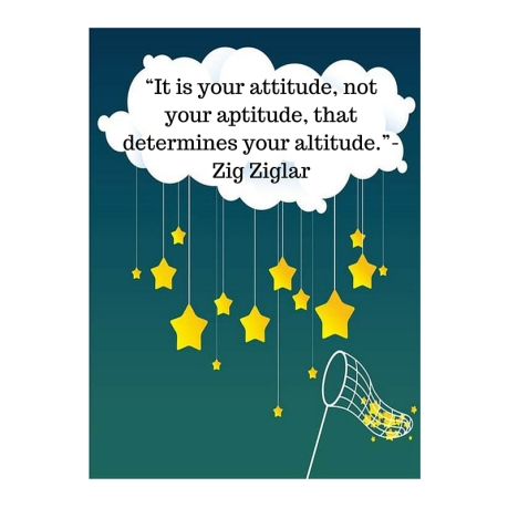 It is Your attitude, not your aptitude, that determinesyour altitude. Zig ZiglarReach for the Stars blog